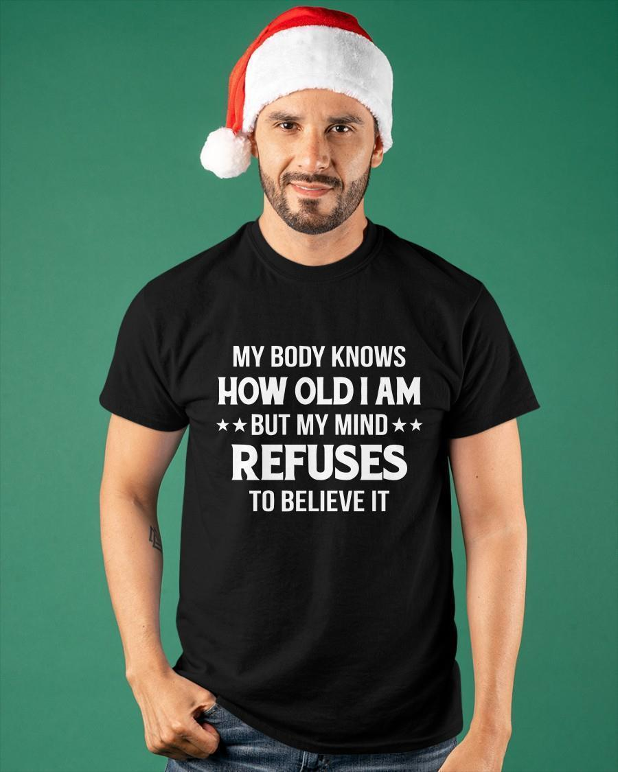 My Body Knows How Old I Am But My Mind Refuses To Believe It Shirt