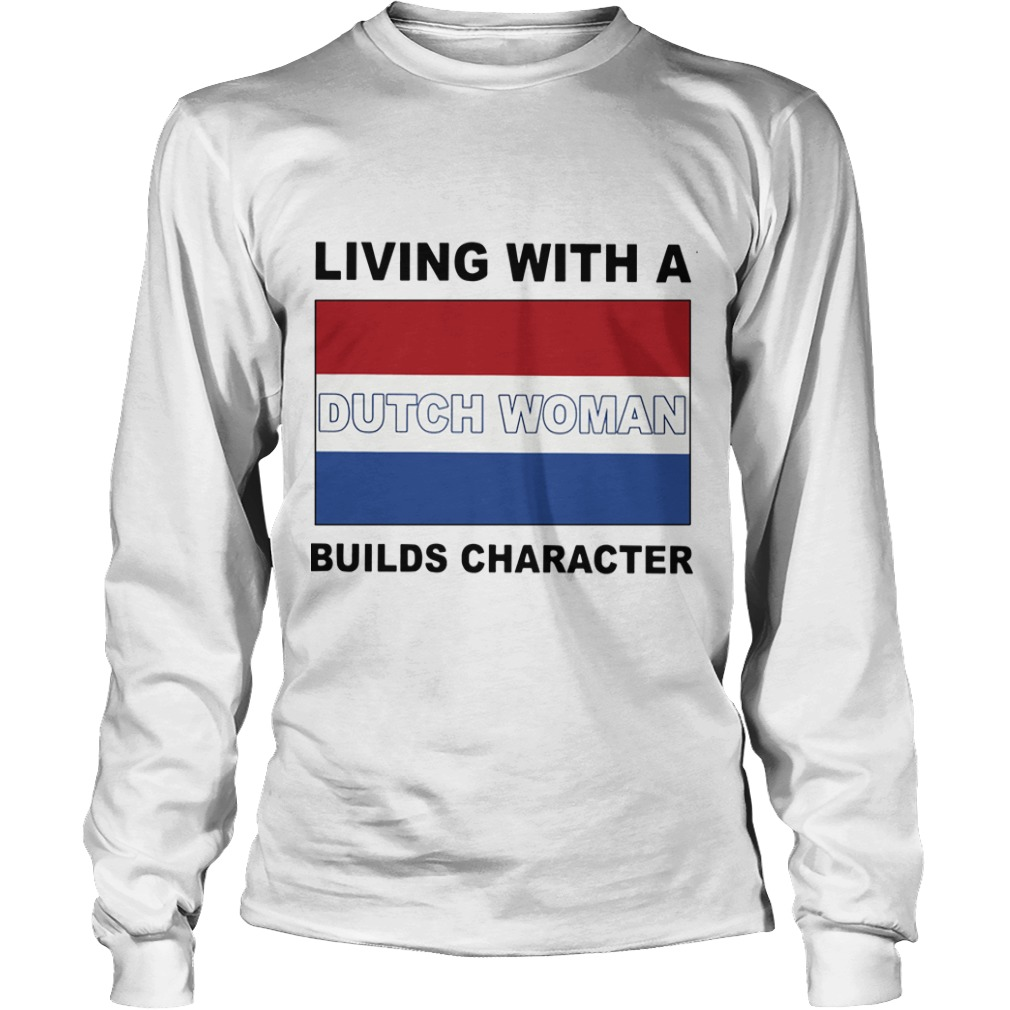 Living With A Dutch Woman Builds Character Longsleeve Tee