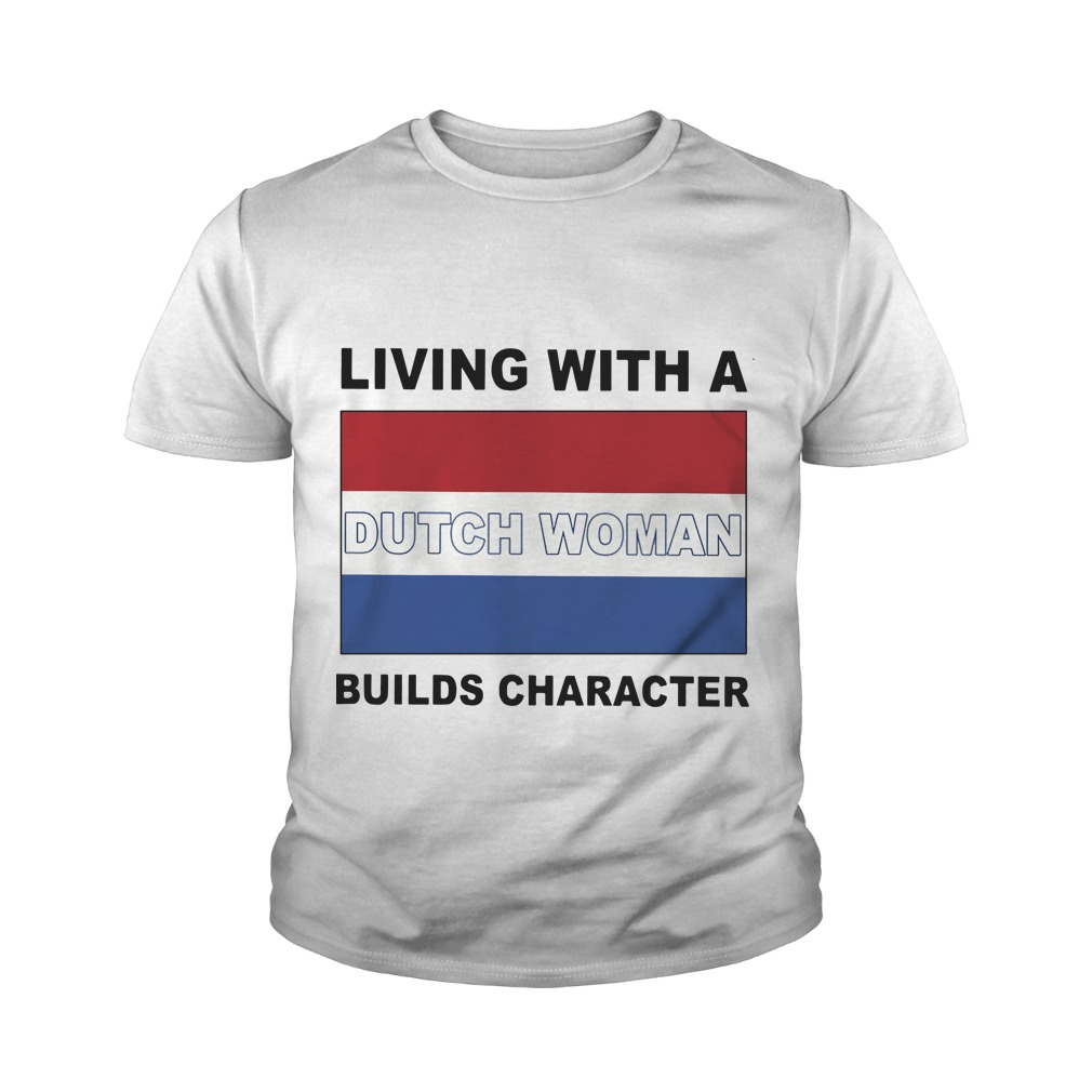 Living With A Dutch Woman Builds Character Youth Tee