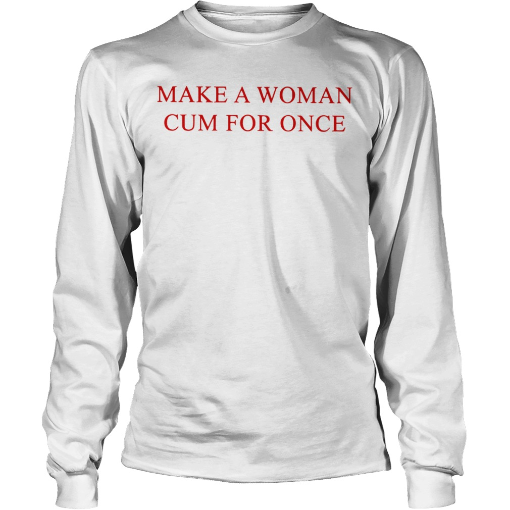 Make A Woman Cum For Once Longsleeve Tee