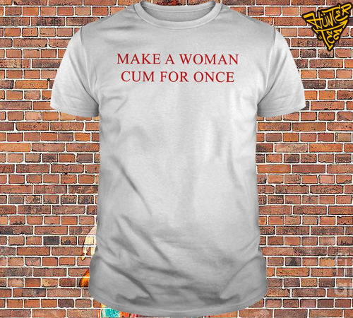 Make A Woman Cum For Once Shirt