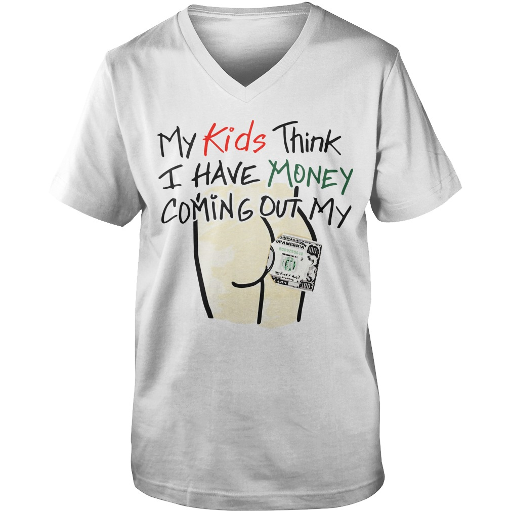 My Kids Think I Have Money Coming Out My Ass Guys V-Neck