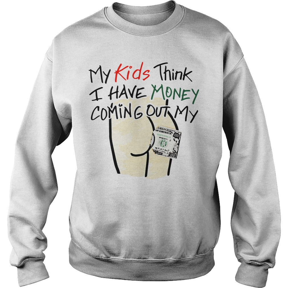 My Kids Think I Have Money Coming Out My Ass Sweater