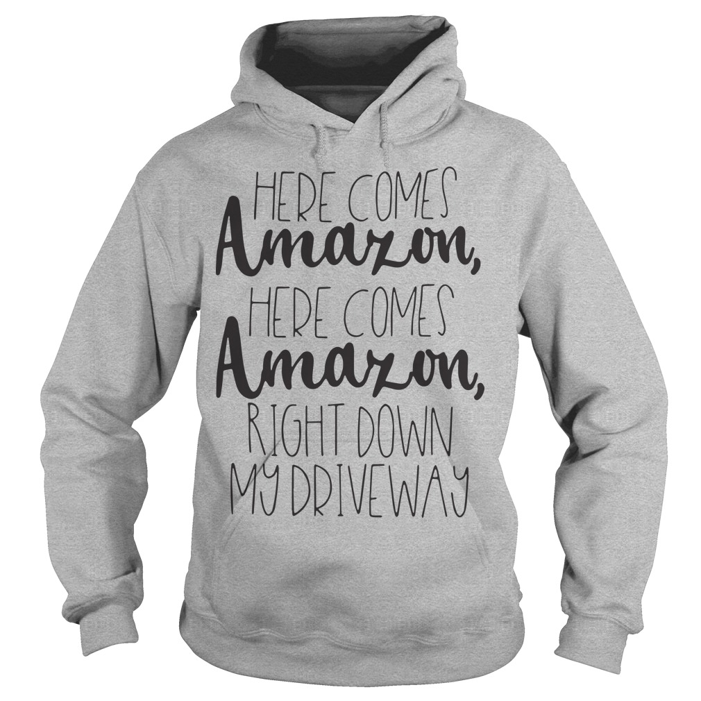Official Here Comes Amazon Here Comes Amazon Right Down My Driveway Hoodie