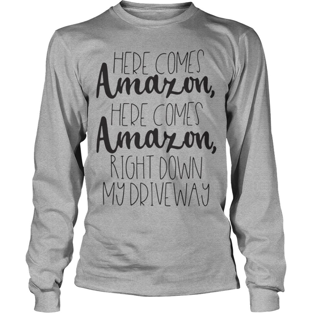 Official Here Comes Amazon Here Comes Amazon Right Down My Driveway Longsleeve Tee
