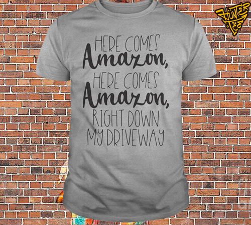Official Here Comes Amazon Here Comes Amazon Right Down My Driveway Shirt