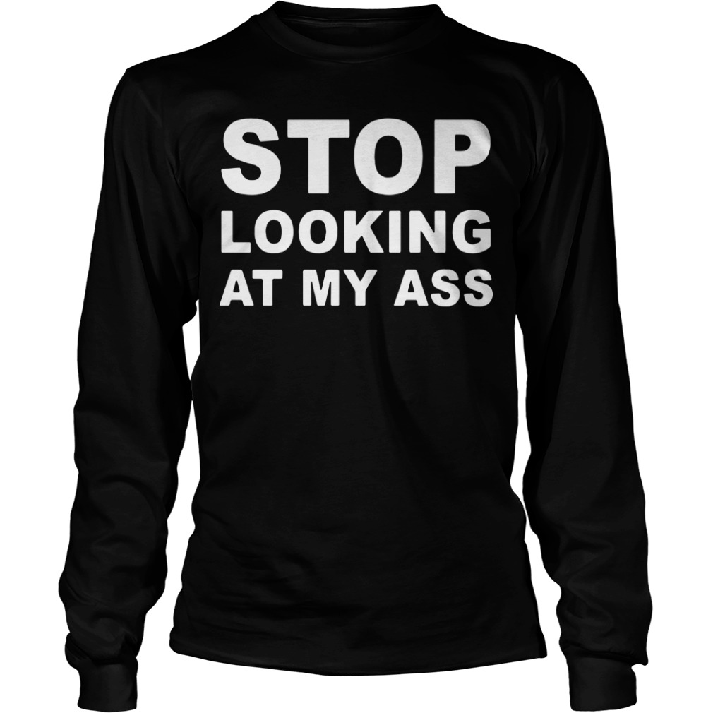Stop Looking At My Ass Longsleeve Tee