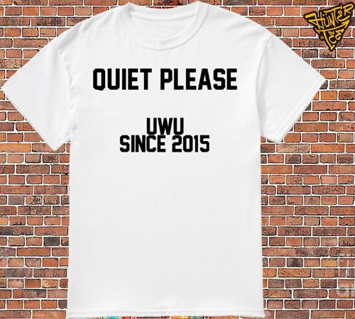 Quite Please Uwu Since 2015 Shirt