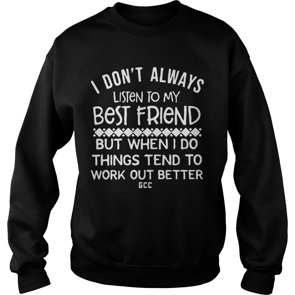 I Don't Always Listen To My Best Friend But When I Do Things Tend To Be Work Out Better Sweater
