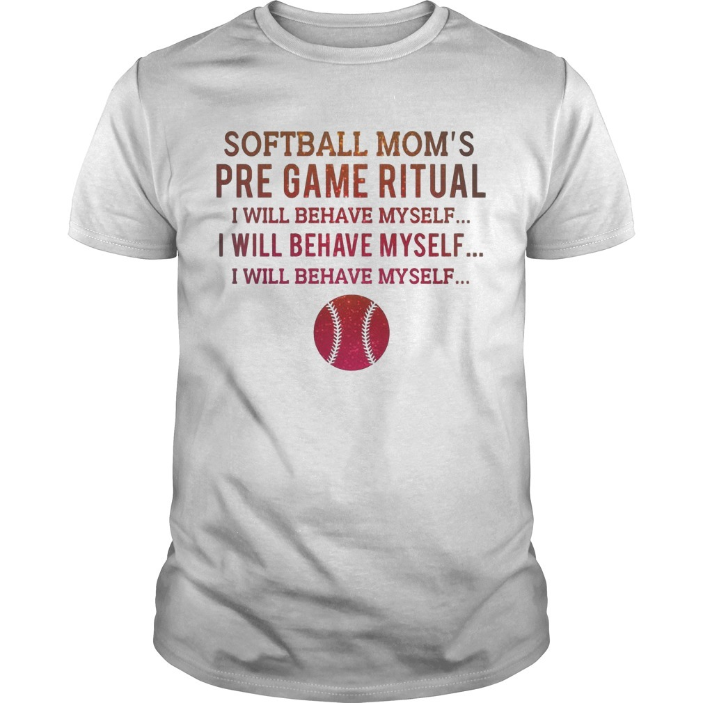 Softball Mom's Pre Game Ritual I Will Behave Myself Shirt