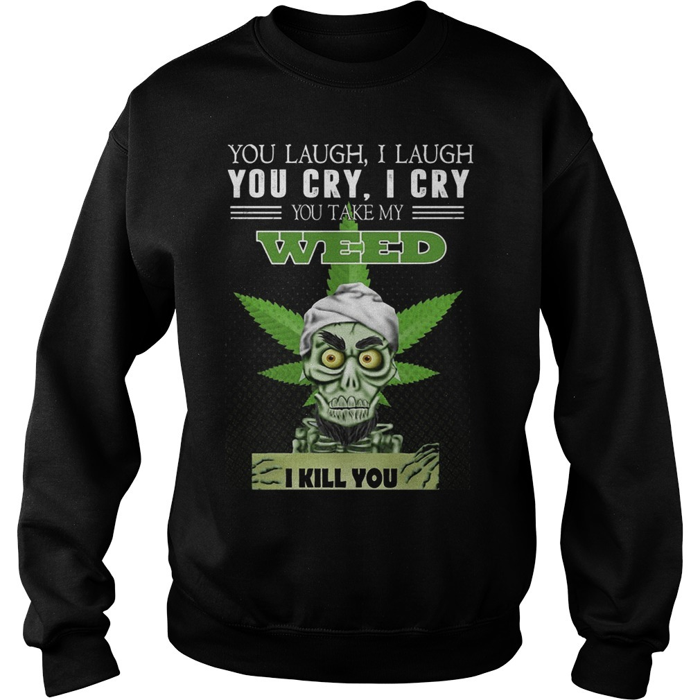 You Laugh I Laugh You Cry I Cry You Take My Weed I Kill You Sweater