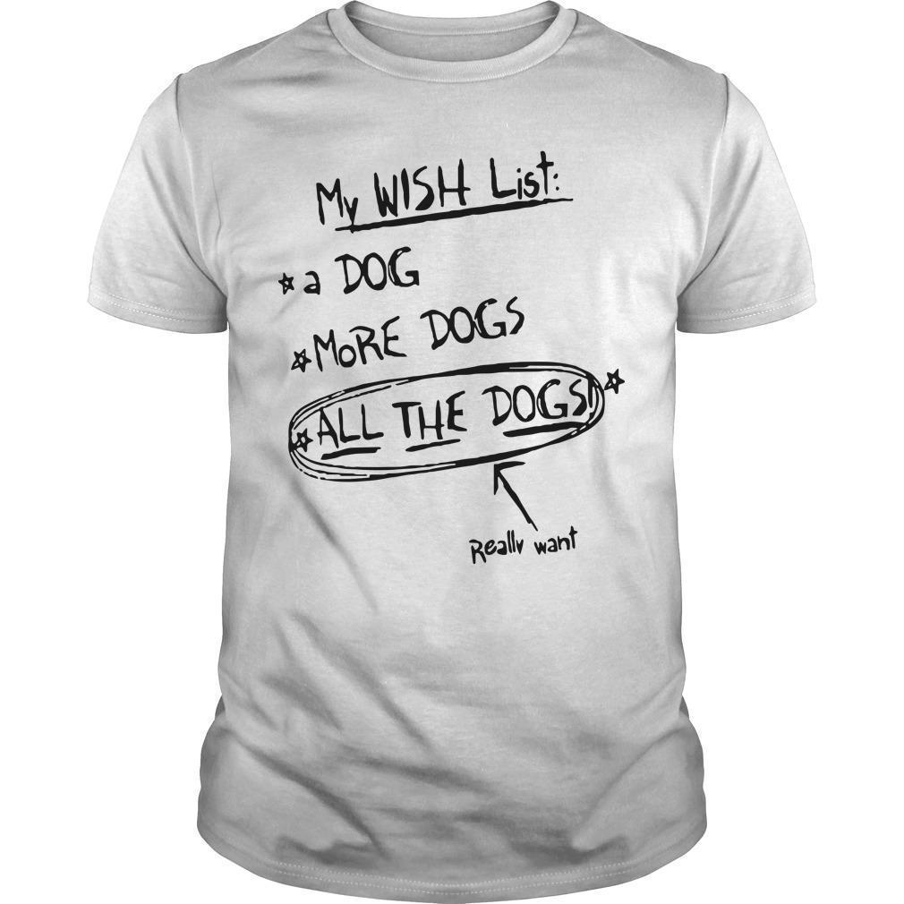 My Wish List A Dog More Dogs All The Dogs Really Want Shirt