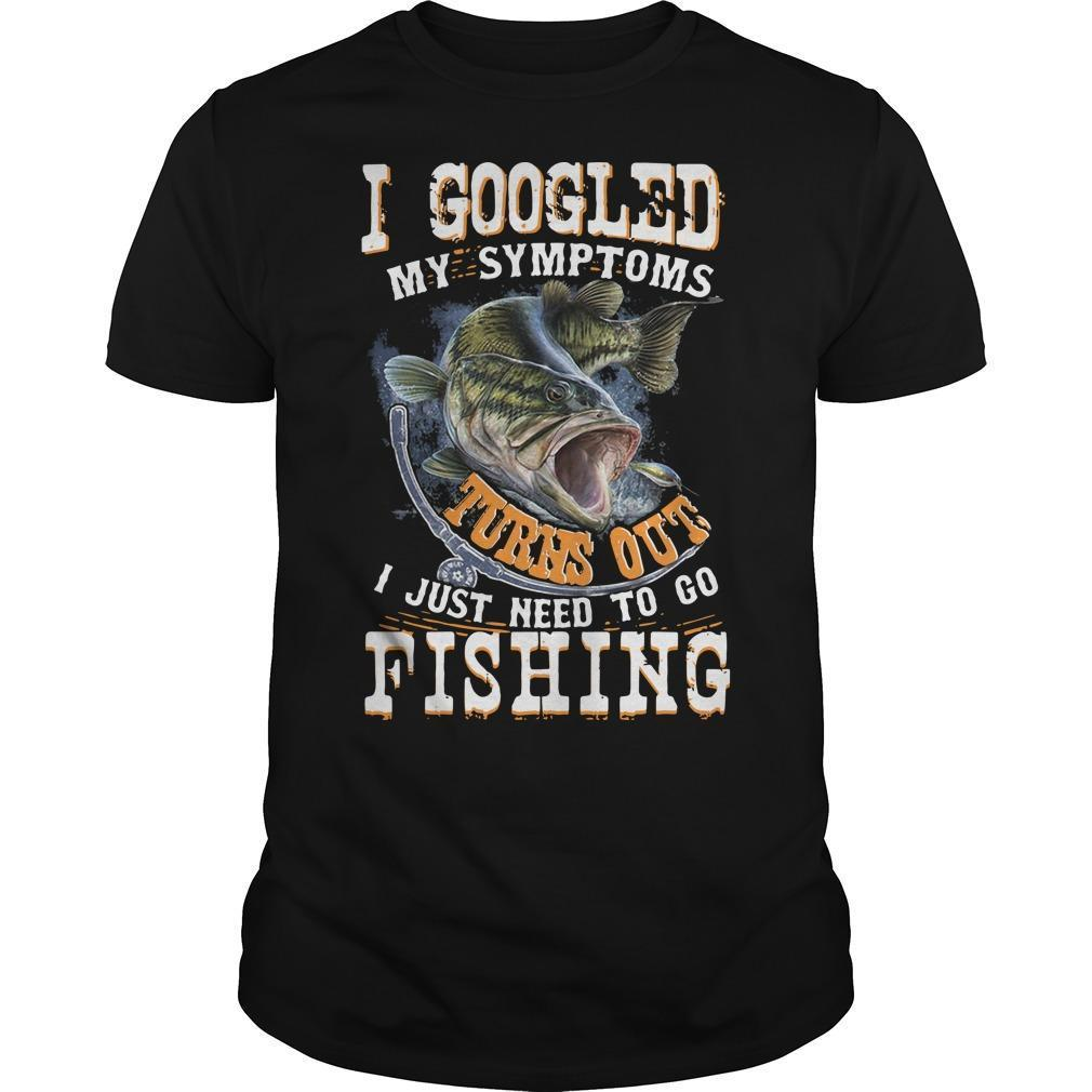 I Googled My Symptoms Turns Out I Just Need To Go Fishing Shirt