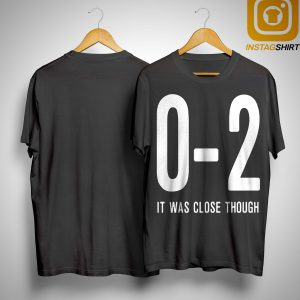 0 2 It Was Close Though Shirt