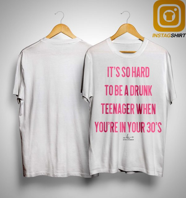 It's So Hard To Be A Drunk Teenager When You're In Your 30's Shirt