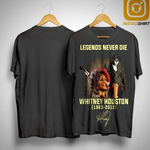 Legends Never Die Whitney Houston 1963 2012 Signature Shirt