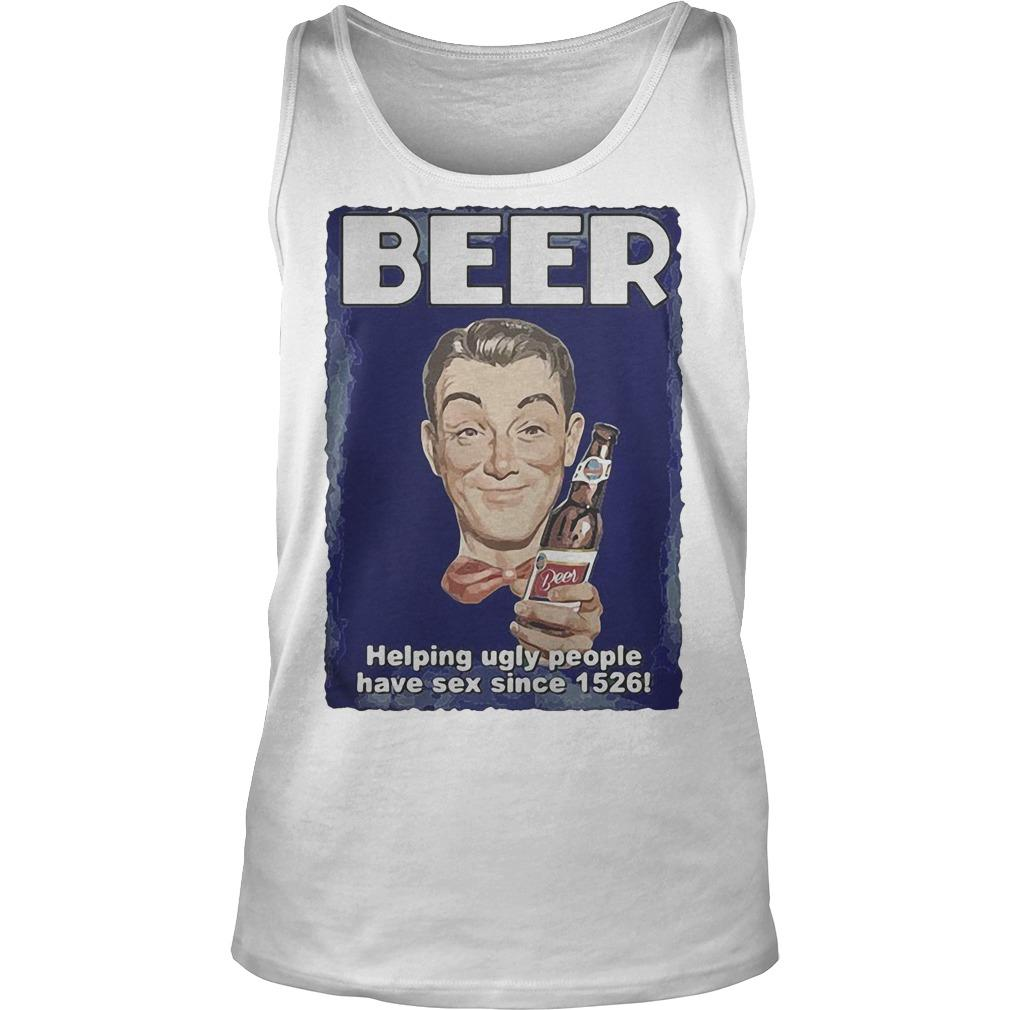 Beer Helping Ugly People Have Sex Since 1526 Tank Top