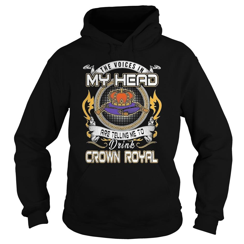The Voices In My Head Are Telling Me To Drink Crown Royal Hoodie