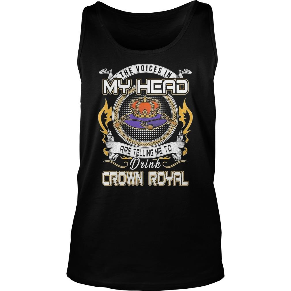 The Voices In My Head Are Telling Me To Drink Crown Royal Tank Top