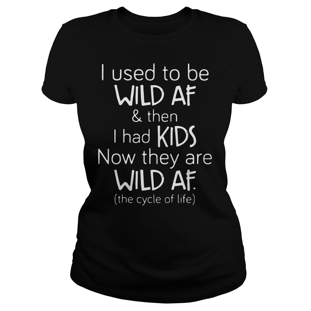 I use to be with af then i had kids now they are wild af ladies tee
