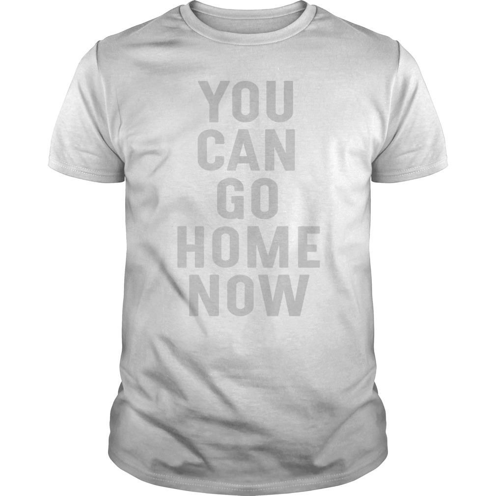 You Can Go Home Now Shirt India