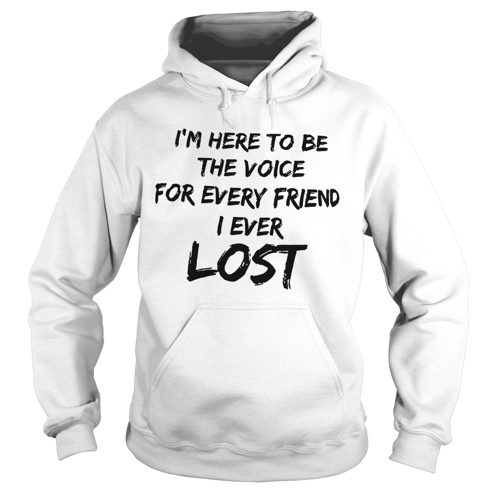 I'm Here To Be The Voice For Every Friend I Ever Lost Hoodie