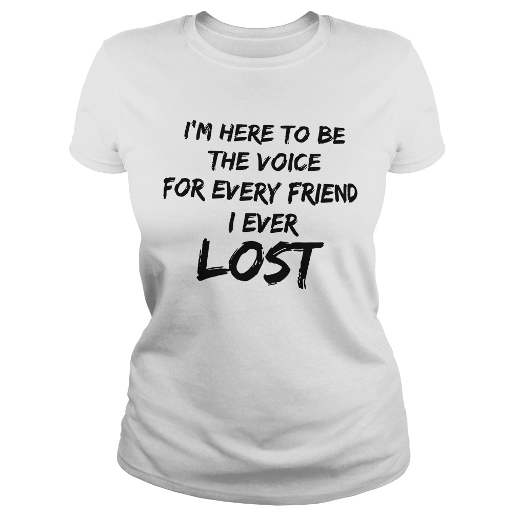 I'm Here To Be The Voice For Every Friend I Ever Lost Ladies