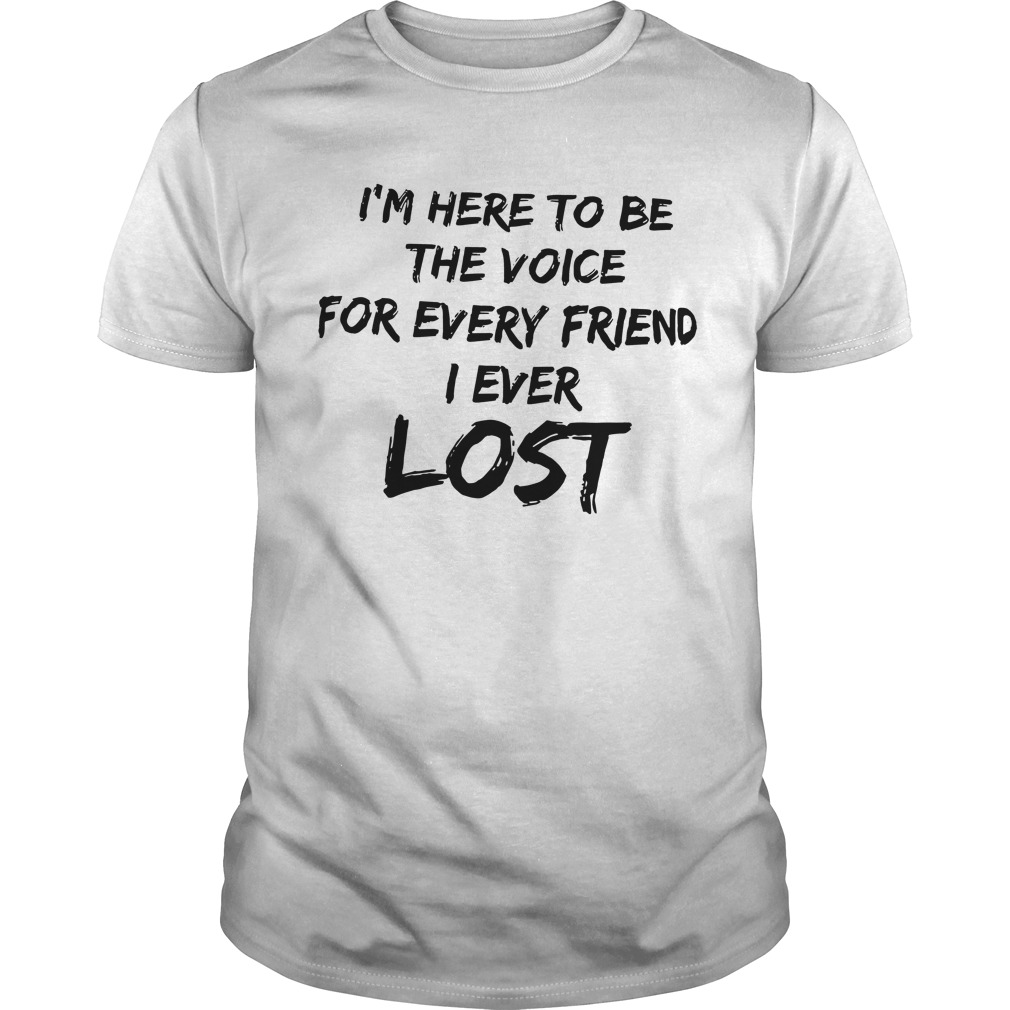 I'm Here To Be The Voice For Every Friend I Ever Lost Shirt