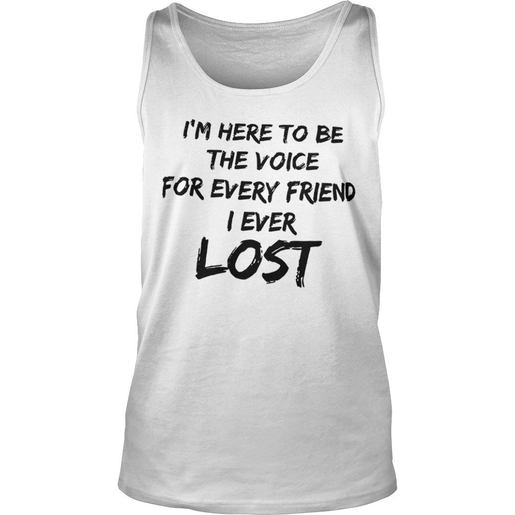 I'm Here To Be The Voice For Every Friend I Ever Lost Tank Top