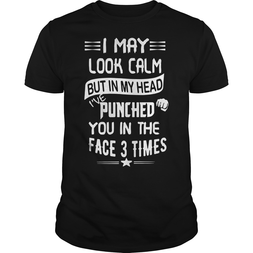 I May Look Calm But In My Head I've Punched You 3 Times Shirt