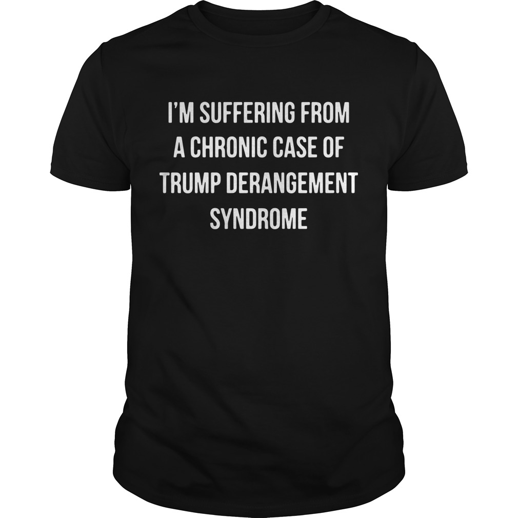 I'm Suffering From A Chronic Case Of Trump Derangement Syndrome Shirt