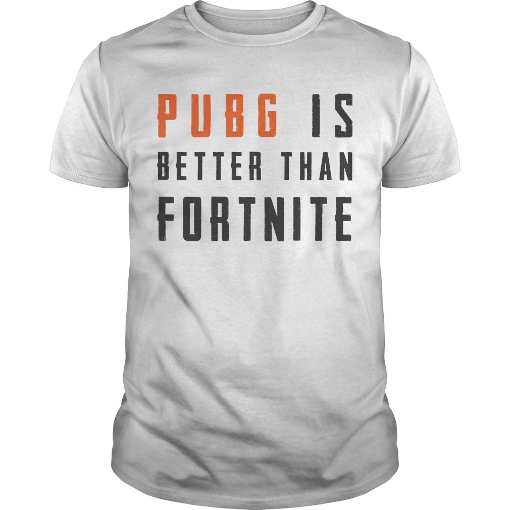 Pubg Is Better Than Fortnite Shirt