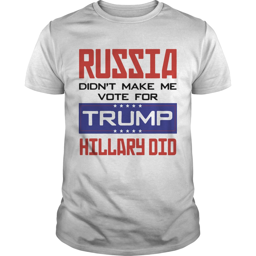 Russia Didn't Make Me Vote For Trump Hillary Did Shirt