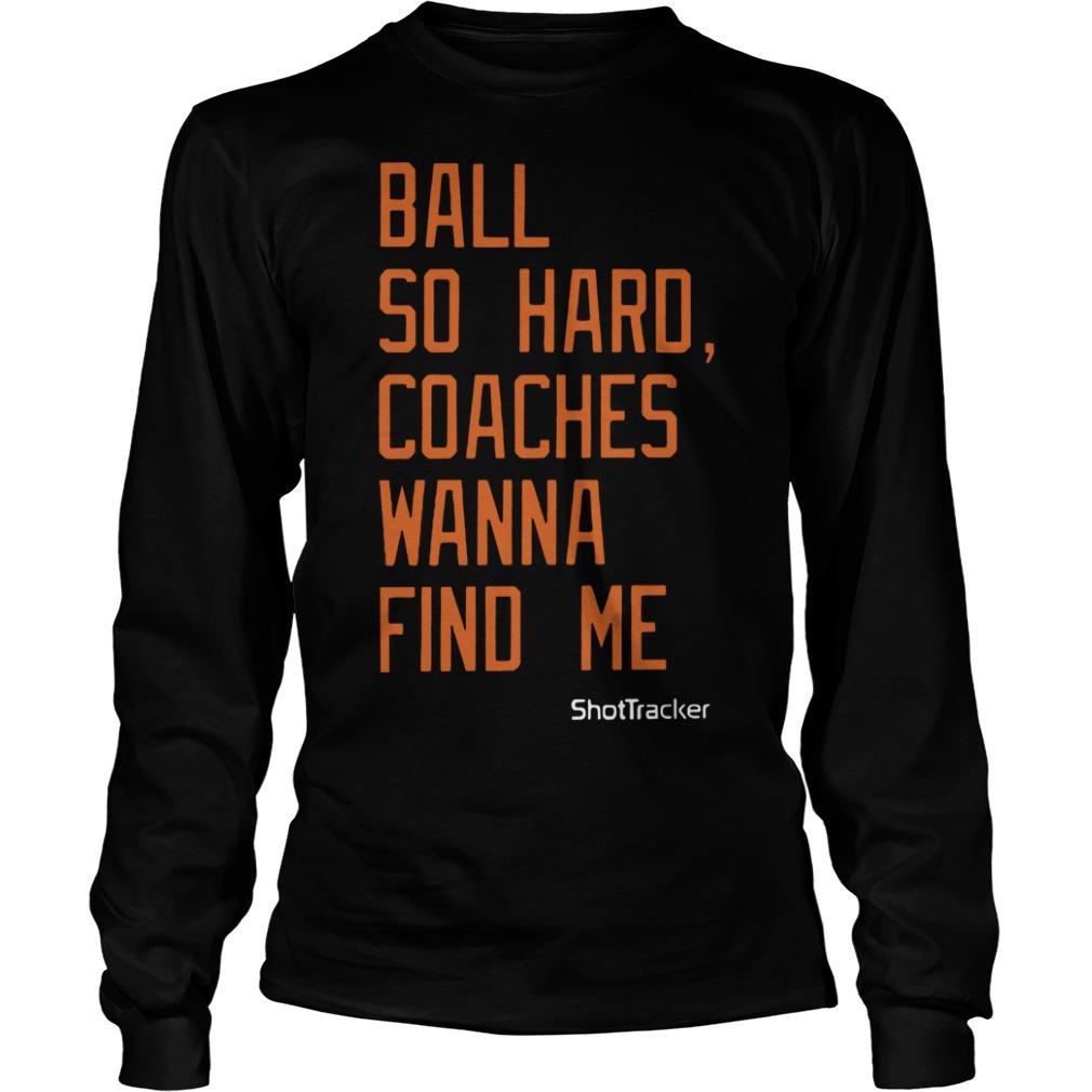 Ball So Hard Coaches Wanna Find Me Longsleeve Tee