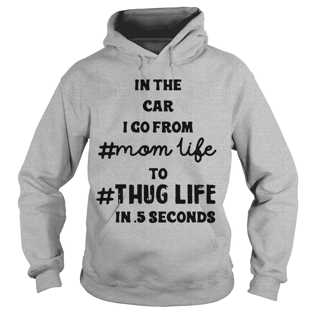 In The Car I Go From Mom Life To Thug Life In 5 Seconds Hoodie