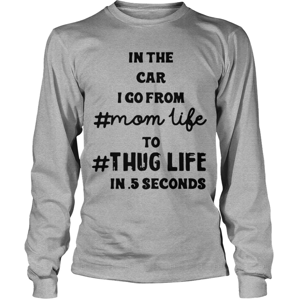 In The Car I Go From Mom Life To Thug Life In 5 Seconds Longsleeve Tee