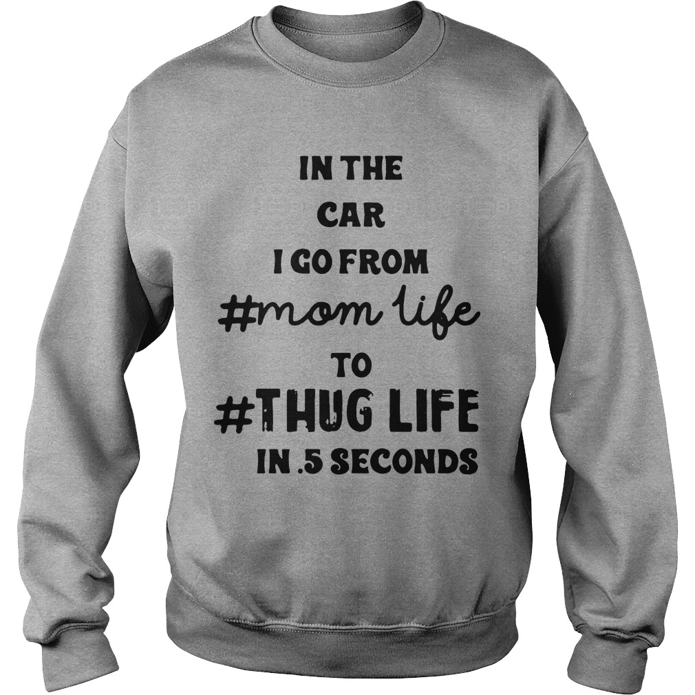 In The Car I Go From Mom Life To Thug Life In 5 Seconds Sweater