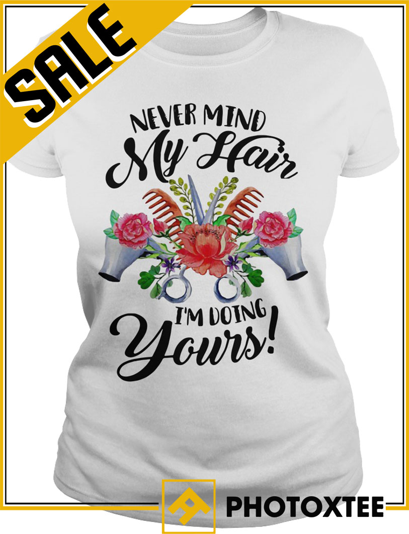 Official Never Mind My Hair I'm Doing Yours Shirt