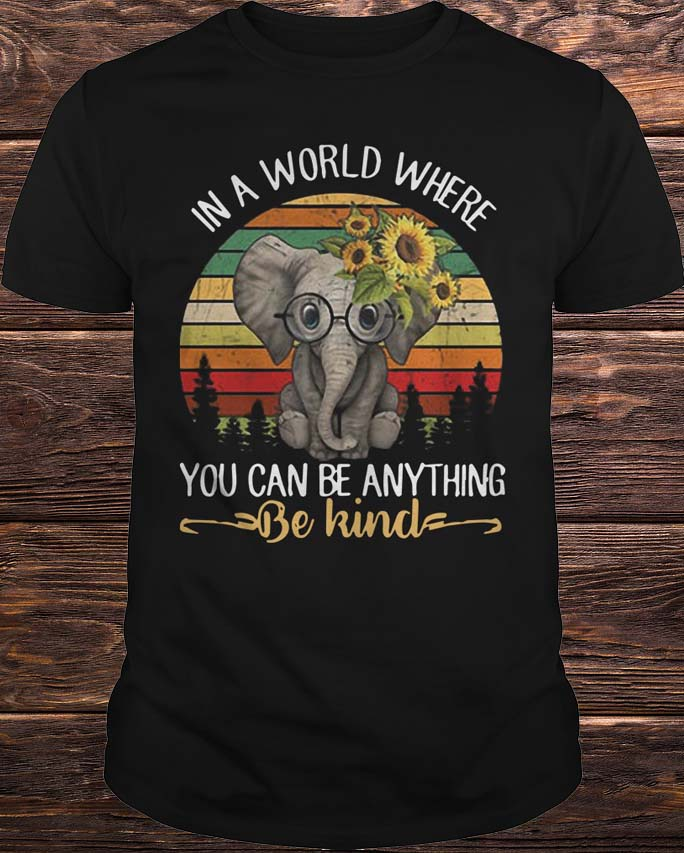 6b1c3ca1b Elephant In A World Where You Can Be Anything Be Kind Shirt, Hoodie