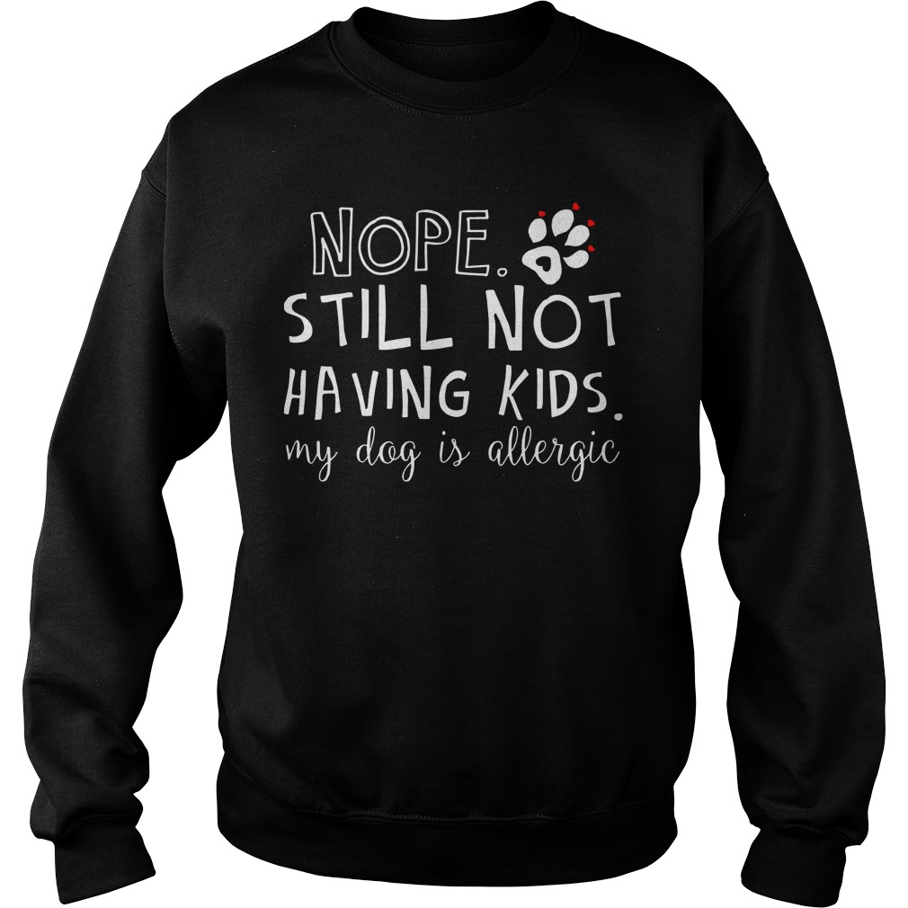 Nope Still Not Having Kids My Dog Is Allergic Sweater