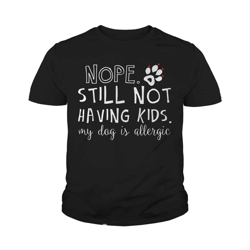 Nope Still Not Having Kids My Dog Is Allergic Youth Tee