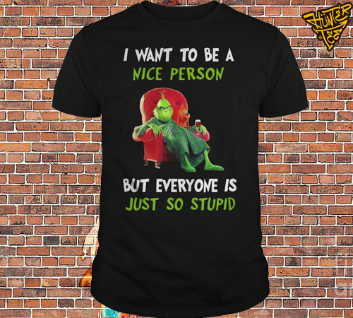 The Grinch I Want To Be A Nice Person But Everyone Is Just So Stupid Shirt