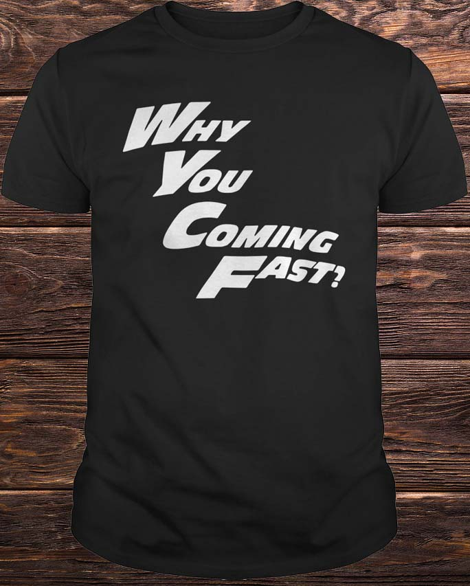 Why You Coming Fast T Shirt