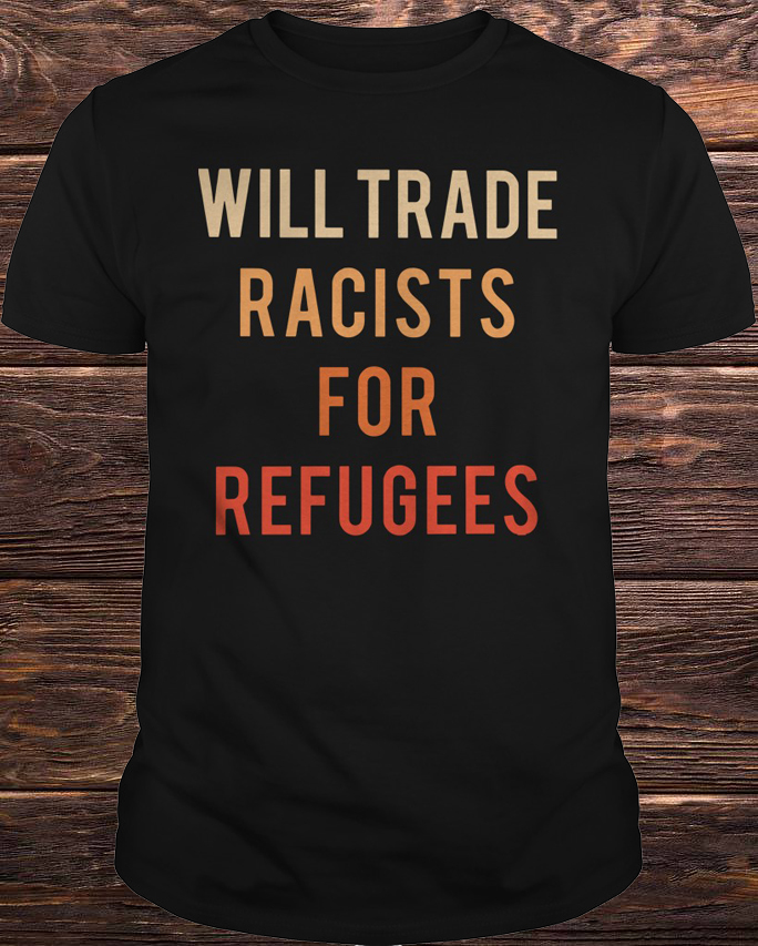 Will Trade Racists For Refugees Color Shirt