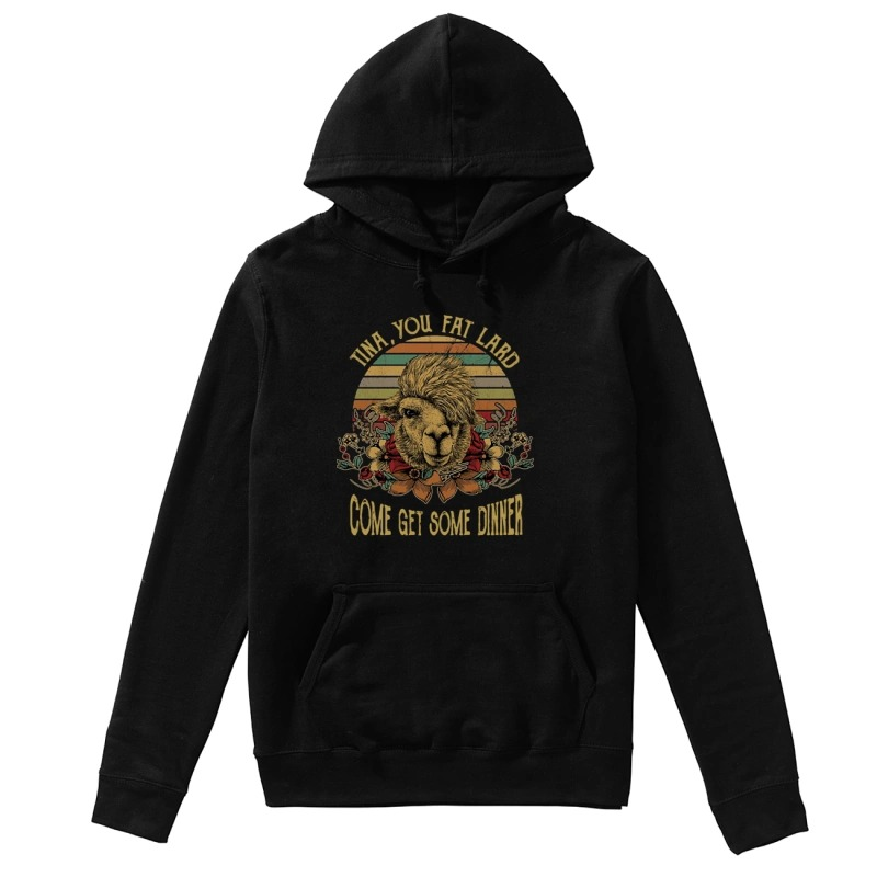Camel Tina You Fat Lard Come Get Some Dinner Hoodie