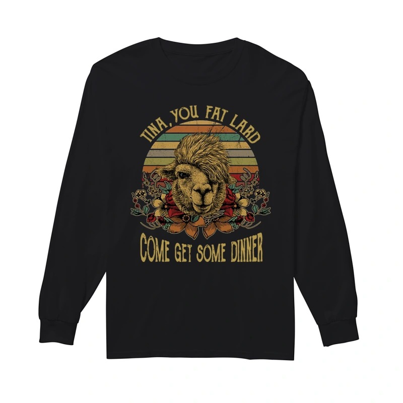 Camel Tina You Fat Lard Come Get Some Dinner Longsleeve Tee