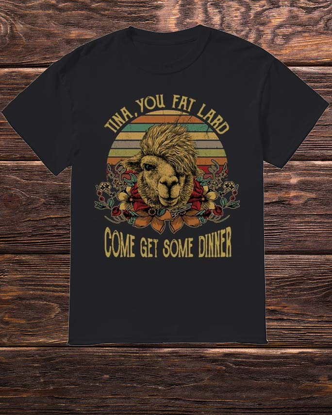 Camel Tina You Fat Lard Come Get Some Dinner Shirt
