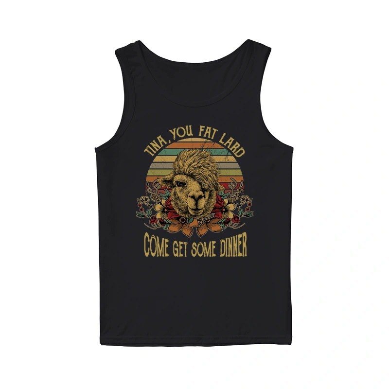 Camel Tina You Fat Lard Come Get Some Dinner Tank Top