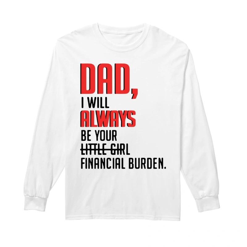 Dad I Will Always Be Your Little Girl Financial Burden Longsleeve Tee