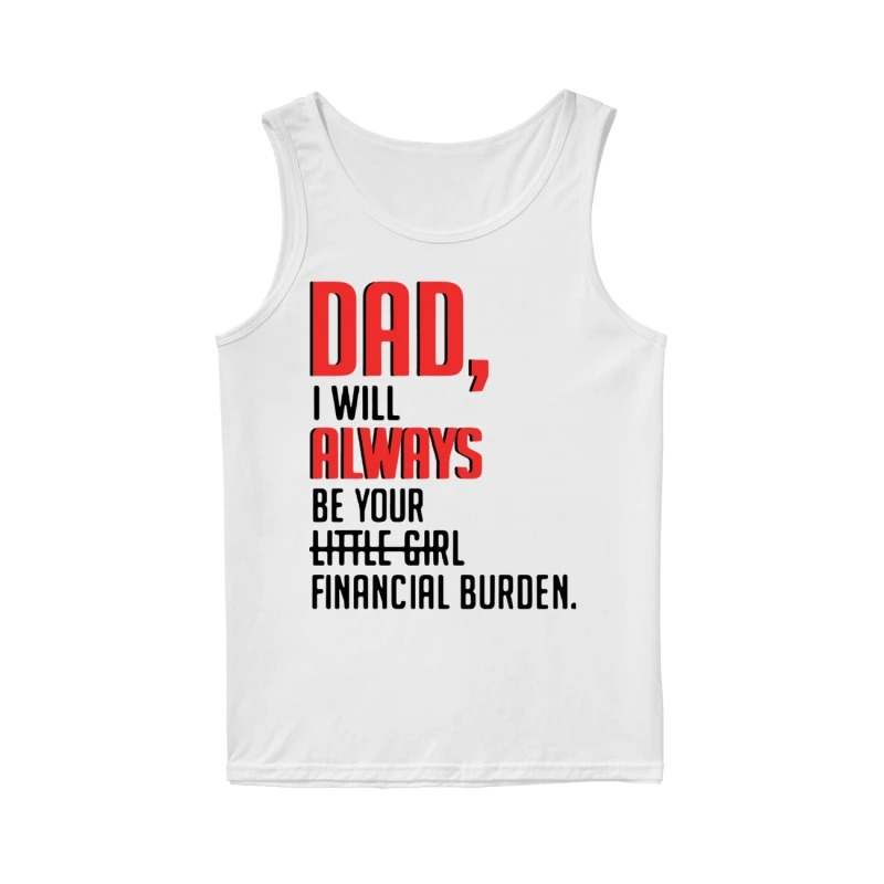 Dad I Will Always Be Your Little Girl Financial Burden Tank Top
